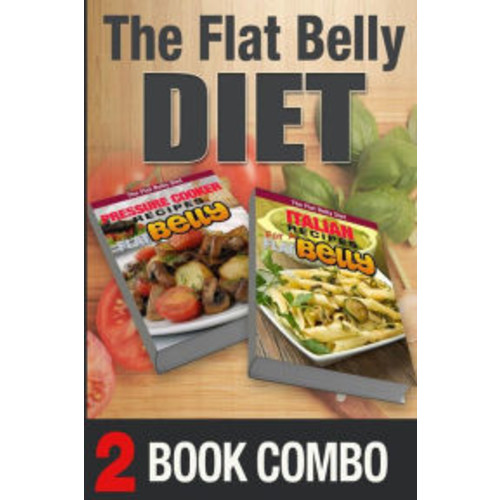 Pressure Cooking Recipes And Italian Recipes For A Flat Belly: 2 Book Combo