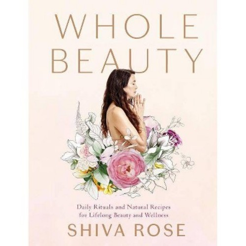 Whole Beauty : Natural Rituals and Recipes for Lifelong Beauty, Inside and Out (Hardcover) (Shiva Rose)