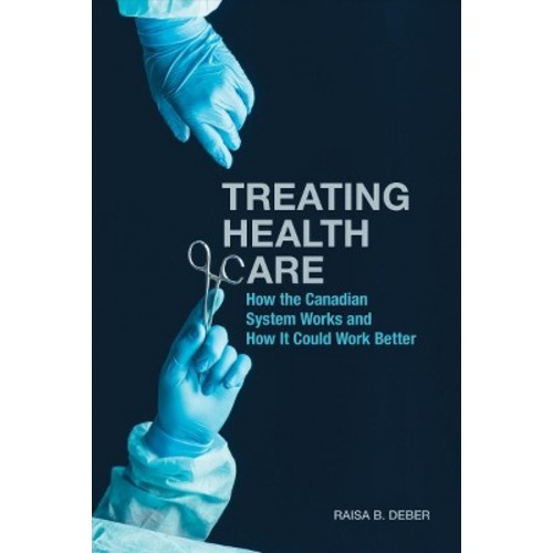 Treating Health Care : How the Canadian System Works and How It Could Work Better (Hardcover) (Raisa B.