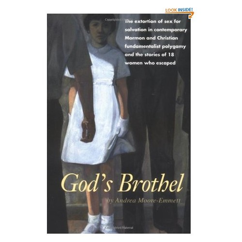 God's Brothel: The Extortion of Sex for Salvation in Contemporary Mormon and Christian Fundamentalist Polygamy and the Stories of 18 Women Who Escaped