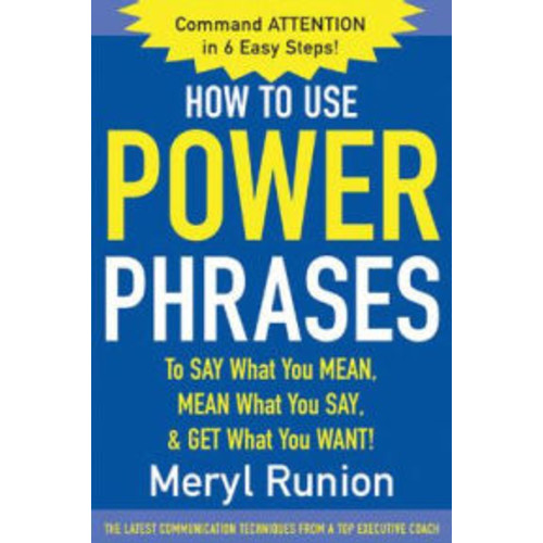 How to Use Power Phrases to Say What You Mean, Mean What You Say, and Get What You Want / Edition 1