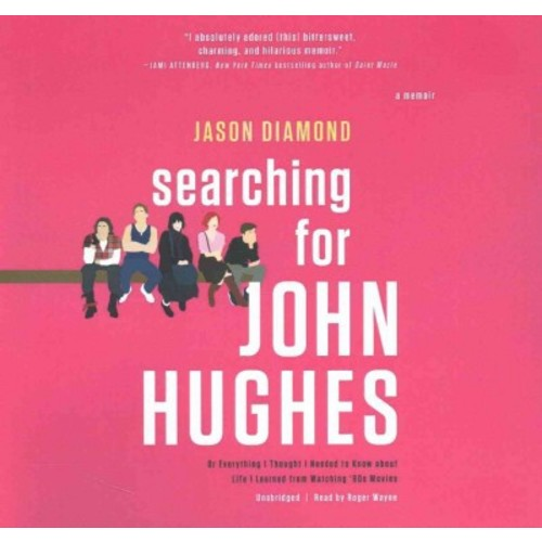 Searching for John Hughes : Or, Everything I Thought I Needed to Know About Life I Learned from Watching