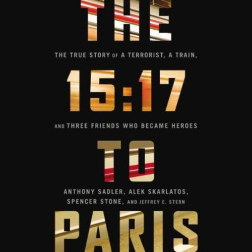 15:17 to Paris : The True Story of a Terrorist, A Train, and Three American Heroes: Library Edition