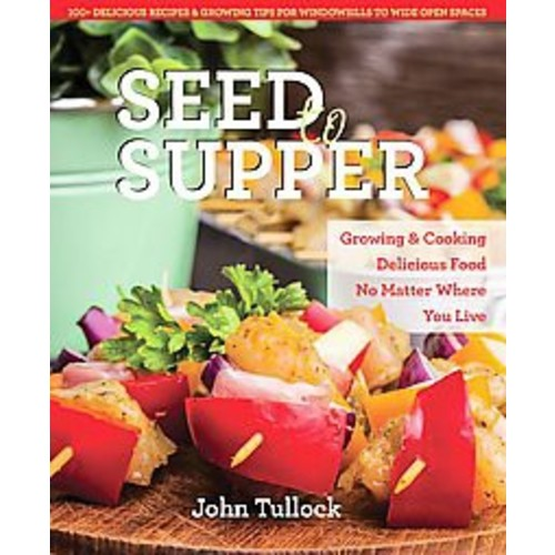 Seed to Supper: Growing and Cooking Great Food No Matter Where You Live--100+ Delicious Recipes & Growing Tips fo... (Paperback)