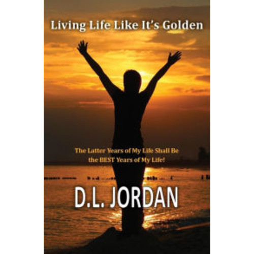 Living Life Like It's Golden: The Latter Years of My Life Shall Be the BEST Years of My Life!
