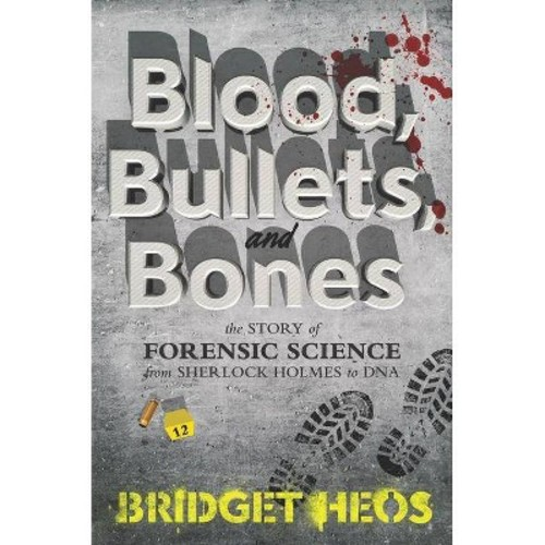 Blood, Bullets, and Bones: The Story of Forensic Science from Sherlock Holmes to DNA (Hardcover)