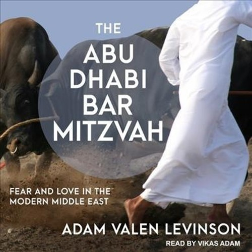 Abu Dhabi Bar Mitzvah : Fear and Love in the Modern Middle East (Unabridged) (CD/Spoken Word) (Adam