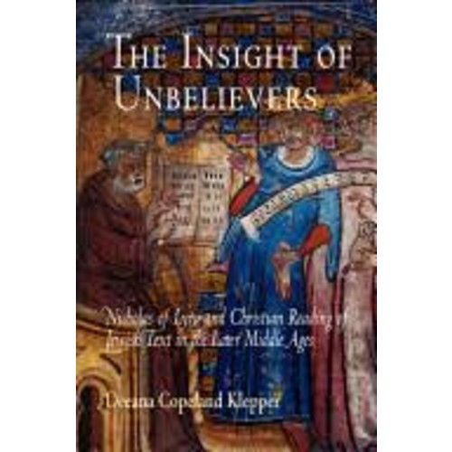 The Insight of Unbelievers: Nicholas of Lyra and Christian Reading of Jewish Text in the Later Middle Ages [Book]