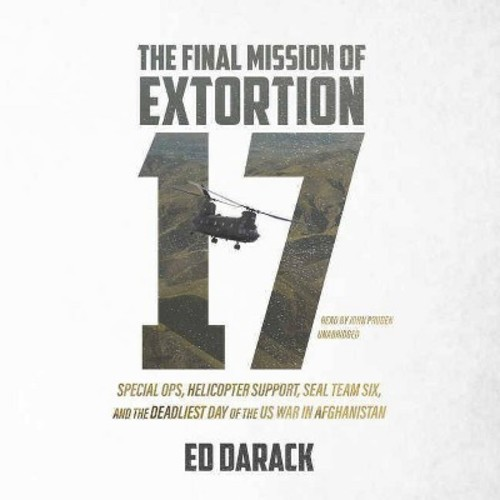Final Mission of Extortion 17 : Special Ops, Helicopter Support, Seal Team Six, and the Deadliest Day of