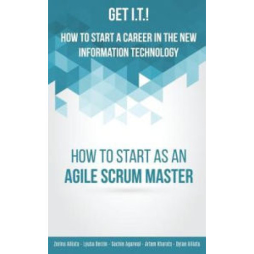 Get I.T.! How to Start a Career in the New Information Technology: How to Start as an Agile Scrum Master