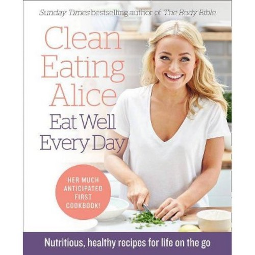 Clean Eating Alice Eat Well Every Day : Nutritious, Healthy Recipes for Life on the Go (Paperback)