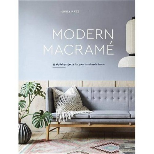 Modern Macrame : 33 Stylish Projects for Your Handmade Home (Hardcover) (Emily Katz)