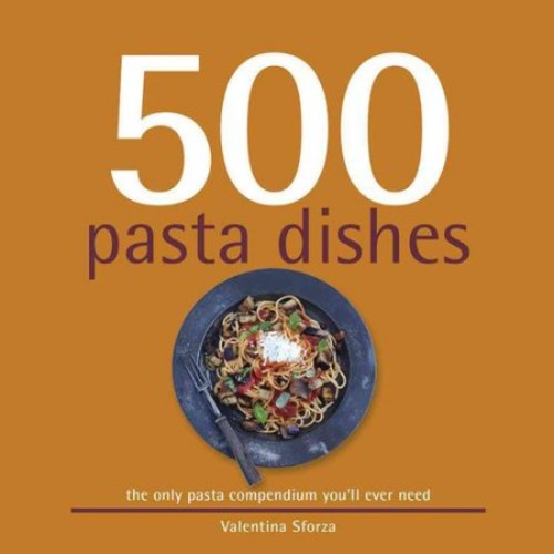 500 Pasta Dishes: The Only Pasta Compendium You'll Ever Need
