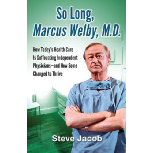 So Long, Marcus Welby, M.D.: How Today's Health Care Is Suffocating Independent Physicians-and How Some Changed to Thrive