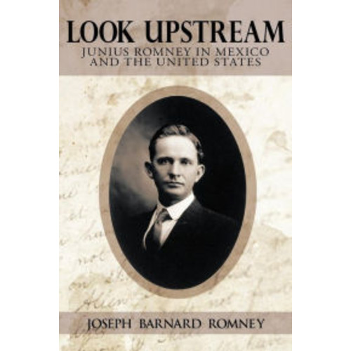 Look Upstream: Junius Romney in Mexico and the United States