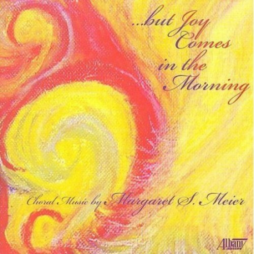 But Joy Comes in the Morning: Choral Music by Margaret S. Meier [CD]