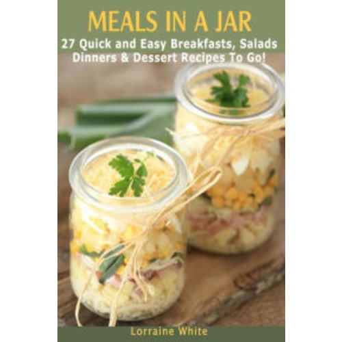 Meals In A Jar: 27 Quick & Easy Healthy Breakfasts, Salads, Dinners & Dessert Recipes To Go: The Best Mason Jar Meals in One Book