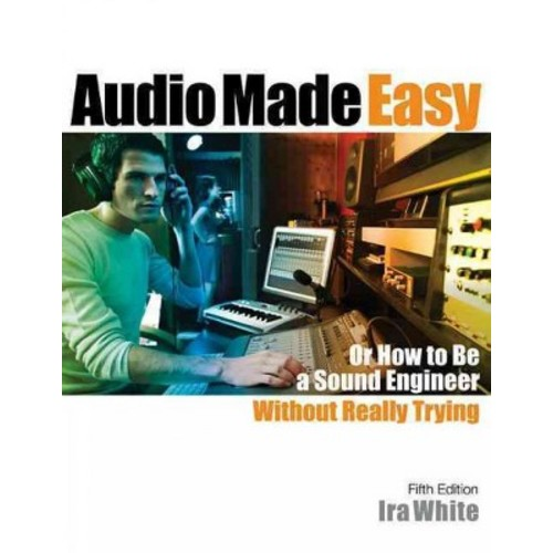 Audio Made Easy : Or How to Be a Sound Engineer Without Really Trying (Paperback) (Ira White)
