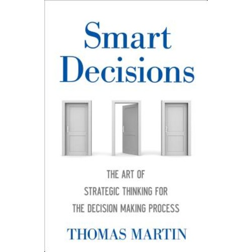 Smart Decisions : The Art of Strategic Thinking for the Decision Making Process