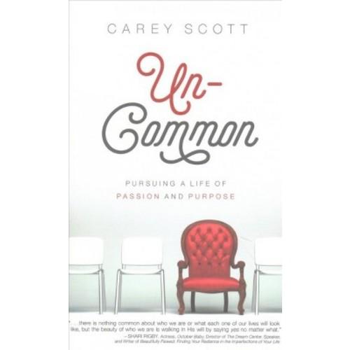 Un-common : Pursuing a Life of Passion and Purpose (Paperback) (Carey Scott)