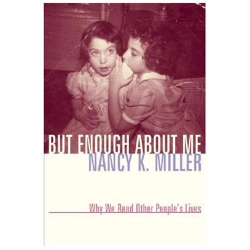 But Enough about Me: Why We Read Other Peoples Lives Nancy K. Miller|Miller, Nancy K.
