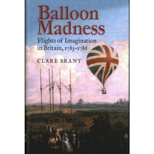 Balloon Madness : Flights of Imagination in Britain, 1783-1786 (Hardcover) (Clare Brant)