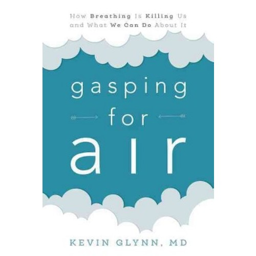Gasping for Air : How Breathing Is Killing Us and What We Can Do About It (Hardcover) (MD Kevin Glynn)