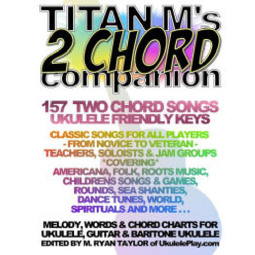 Titan M's 2 Chord Companion: 157 Two Chord Songs : Ukulele Friendly Keys: Classic Songs for All Players - From Novice to Veteran - Teachers, Soloists & Jam Groups *Covering* Americana, Folk, Roots Music, Children's Songs & Games, Rounds, Sea Chanteys, Da