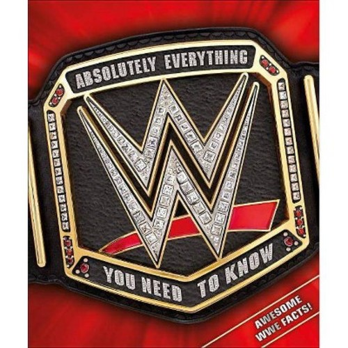 WWE : Absolutely Everything You Need to Know (Hardcover) (Steve Pantaleo & Dean Miller)