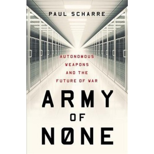 Army of None : Autonomous Weapons and the Future of War (Hardcover) (Paul Scharre)