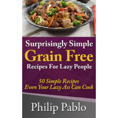 Surprisingly Simple Grains Free Recipes For Lazy People: 50 Simple Gluten Free Recipes Even Your Lazy Ass Can Cook