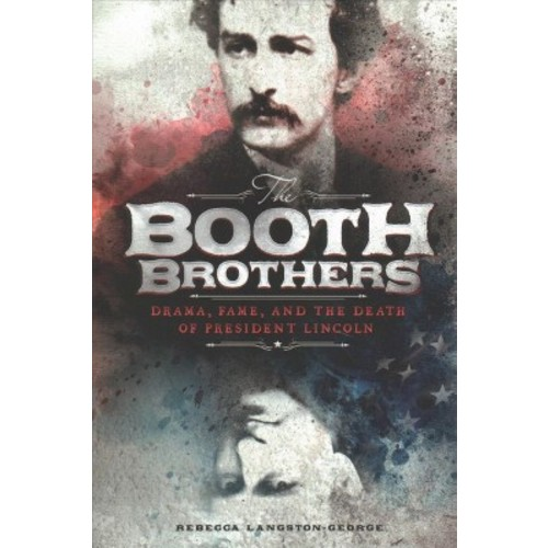 Booth Brothers : Drama, Fame, and the Death of President Lincoln (Paperback) (Rebecca Langston-George)