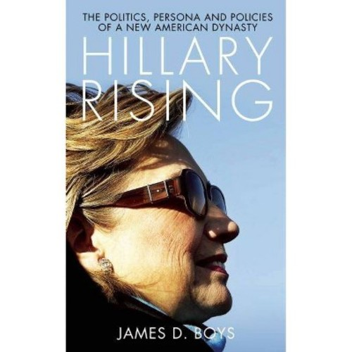 Hillary Rising: The Politics, Persona and Policies of a New American Dynasty (Paperback)
