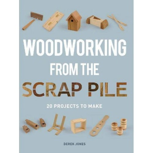 Woodworking from the Scrap Pile: 20 Projects to Make