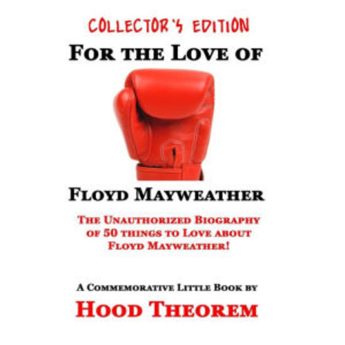 For The Love of Floyd Mayweather: The Unauthorized Biography of 50 things to Love about Floyd Mayweather