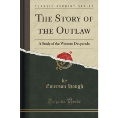 The Story of the Outlaw: A Study of the Western Desperado (Classic Reprint)