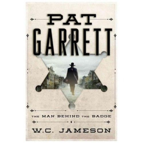 Pat Garrett: The Man Behind the Badge (Hardcover)