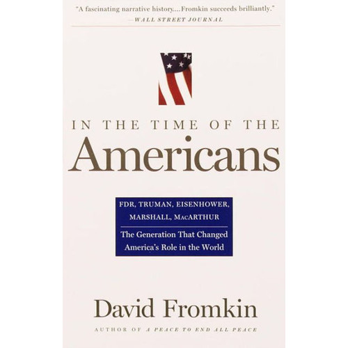In the Time of the Americans: FDR, Truman, Eisenhower, Marshall, MacArthur - The Generation That Changed America's Role in the World