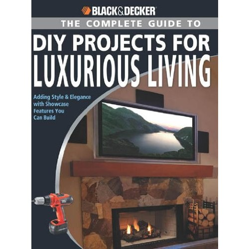 Black & Decker The Complete Guide to DIY Projects for Luxurious Living: Adding Style & Elegancce with Showcase Features You Can Build (Black & Decker Complete Guide)