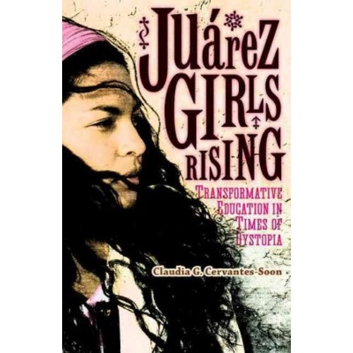 Jurez Girls Rising : Transformative Education in Times of Dystopia (Paperback) (Claudia G.