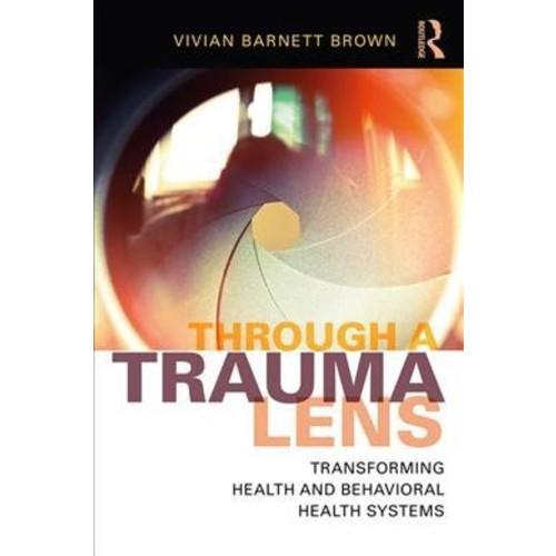 Through a Trauma Lens : Transforming Health and Behavioral Health Systems (Paperback) (Vivian Barnett