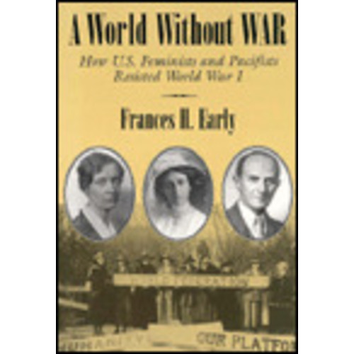 A World Without War: How U. S. Feminists and Pacifists Resisted World War I / Edition 1