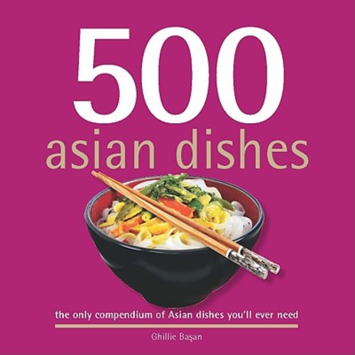 500 Asian Dishes: The Only Compendium of Asian Dishes You'll Ever Need
