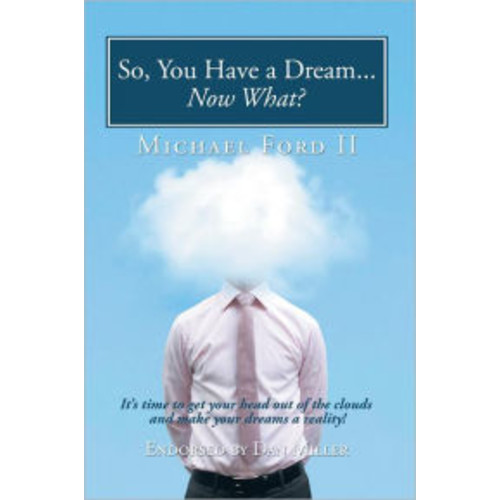So, You Have a Dream...Now What?: It's time to get your head out of the clouds and make your dreams a reality!