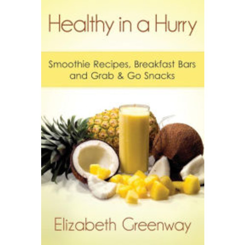 Healthy in a Hurry: Smoothie Recipes, Breakfast Bars and Grab & Go Snacks