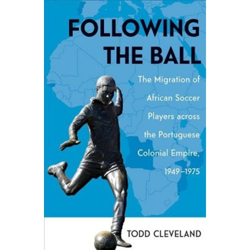 Following the Ball : The Migration of African Soccer Players Across the Portuguese Colonial Empire,