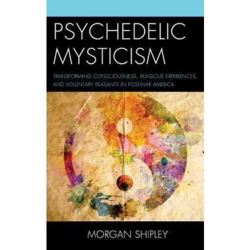 Psychedelic Mysticism: Transforming Consciousness, Religious Experiences, and Voluntary Peasants in Postwar America