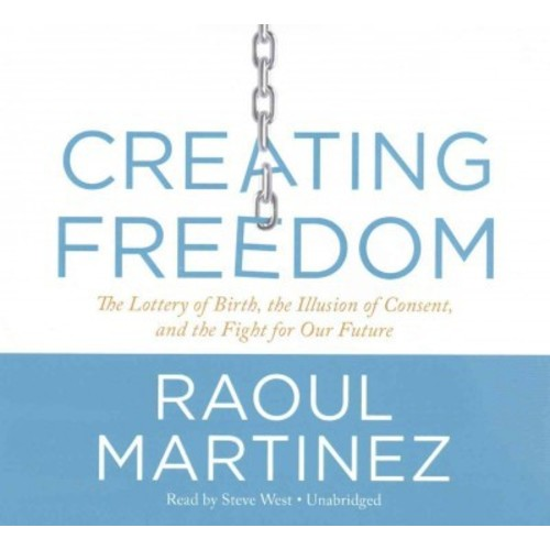 Creating Freedom : The Lottery of Birth, the Illusion of Consent, and the Fight for Our Future; Library