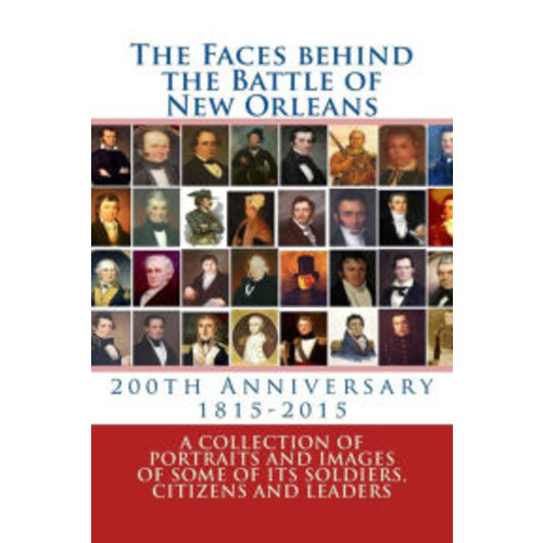 The Faces behind the Battle of New Orleans: A collection of Portraits and Images of Soldiers, Citizens and Politicians on its 200th Anniversary