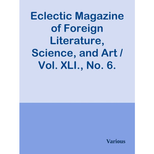 Eclectic Magazine of Foreign Literature, Science, and Art / Vol. XLI., No. 6. June,